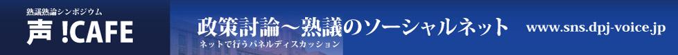 熟議熟論シンポジウム 声!CAFE 政策討論〜熟議のソーシャルネット ネットで行うパネルディスカッション www.sns.dpj-voice.jp
